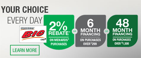 "Your Choice Every Day. Menards<span class=""registered"">&reg;</span> BIG Card. 2 percent rebate on Menards purchases or 6 month financing on purchases over $299 or 48 month financing on purchases over $1,500. Click to learn more."