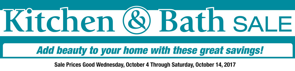 Kitchen & bath Sale  Add Beauty to your home with these great savings  Sale Prices good Wednesday, October 4 through Saturday, October 14, 2017