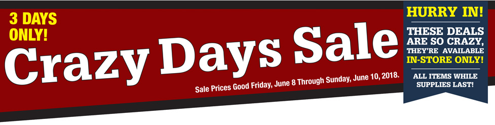 Crazy Days Sale. Sale prices good Friday, June 8 through Sunday, June 10, 2018. Hurry in! These deals are so crazy, they're available in-store only! All items while supplies last.