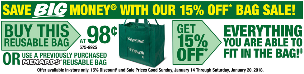 Save BIG Money with our 15 percent off* bag sale! Buy this reusable bag at 98 cents or use a previously purchased Menards reusable bag and get 15 percent off* everything you are able to fit in the bag! 15 percent discount and sale prices good Sunday, January 14 through Saturday, January 20, 2018.