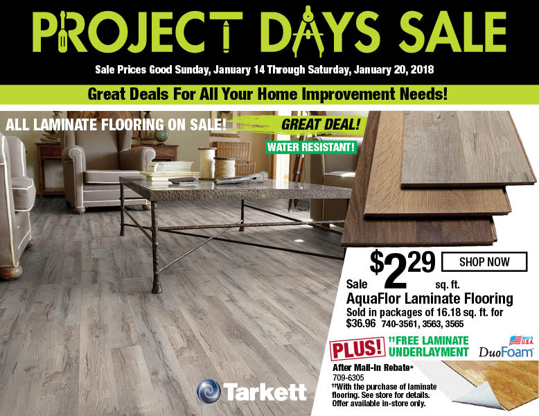 Project Days Sale. Sale prices good Sunday, January 14 through Saturday, January 20, 2018. Great deals for all your home imprvement needs! All laminate flooring on sale! AquaFlor Laminate Flooring on sale for $2.29 shop now.