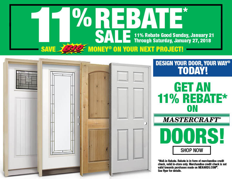 11 Percent Rebate Sale. 11 percent rebate good Sunday, January 21 through Saturday, January 27, 2018. Save BIG Money on your next project! Design your door, your way today! Get an 11 percent rebate on Mastercraft Doors! Shop Now!