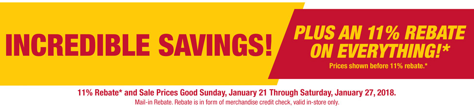 Incredible Savings! Plus an 11 percent rebate on everything!* Pries shown before 11 percent rebate.* 11 rebate* and sale prices good Sunday, January 27, 2018. Mail-in rebate. Rebate is in form of merchandise credit check, valid in-store only.
