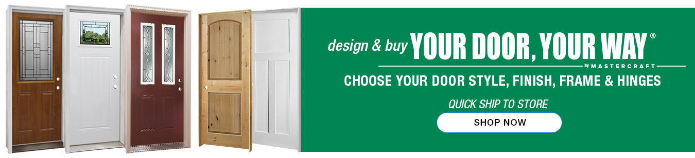 Design & Buy Your Door, Your Way by Mastercraft. Choose your door style, finish, frame, and hinges. Available in 1 week! Launch Designer.