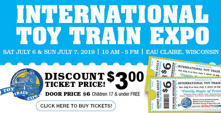 International Toy Train Expo. Saturday, July 6 and Sunday, July 7, 2019 in Eau Claire, WI. Discount Ticket Price $3.00! Door Price $6. Children 17 and under FREE. Click here to buy tickets!