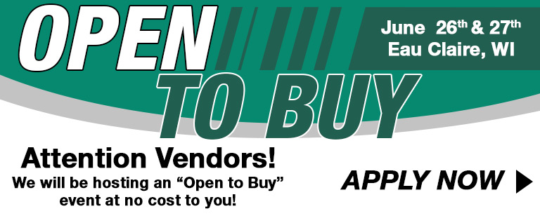 Open to Buy - Attention Vendors! We will be hosting an open to buy event at no cost to you. June 26th and 27th, Eau Claire, WI. Click to apply now.
