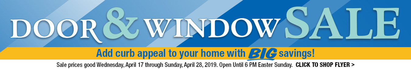 Door & Window Sale. Add curb appeal to your home with BIG savings! Sale prices good Wednesday, April 17 through Sunday, April 28, 2019. Open until 6 PM Easter Sunday. Click to Shop Flyer.