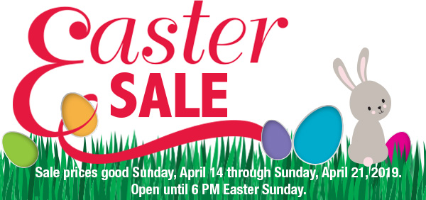Easter Sale. Sale prices good Sunday, April 14 through Sunday, April 21, 2019. Open until 6 PM Easter Sunday.